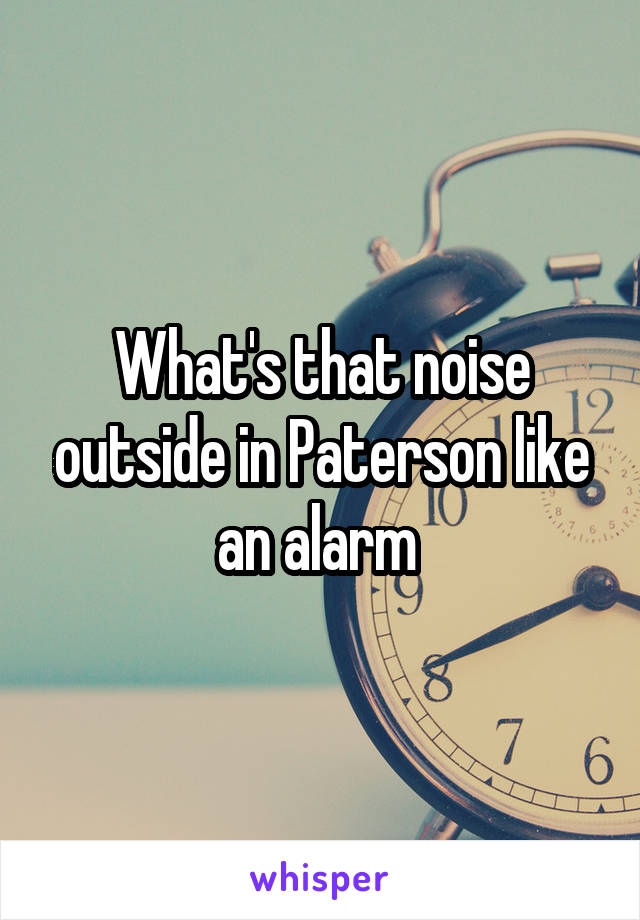What's that noise outside in Paterson like an alarm