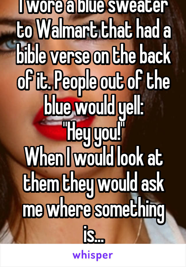 """I wore a blue sweater to Walmart that had a bible verse on the back of it. People out of the blue would yell: """"Hey you!"""" When I would look at them they would ask me where something is... Kill me."""