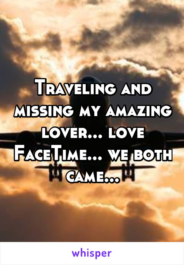 Traveling and missing my amazing lover... love FaceTime... we both came...