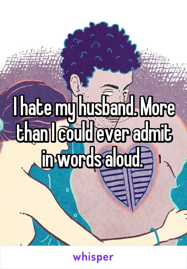 I hate my husband. More than I could ever admit in words aloud.