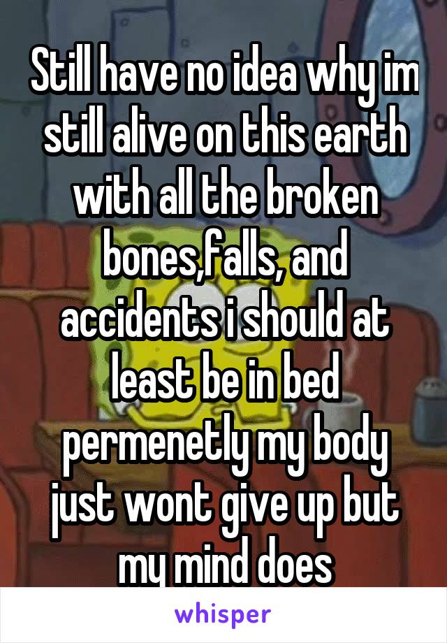 Still have no idea why im still alive on this earth with all the broken bones,falls, and accidents i should at least be in bed permenetly my body just wont give up but my mind does