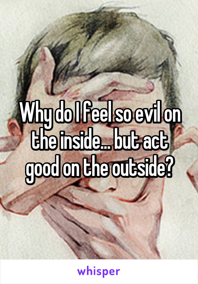 Why do I feel so evil on the inside... but act good on the outside?