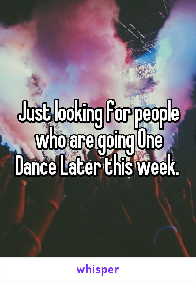 Just looking for people who are going One Dance Later this week.