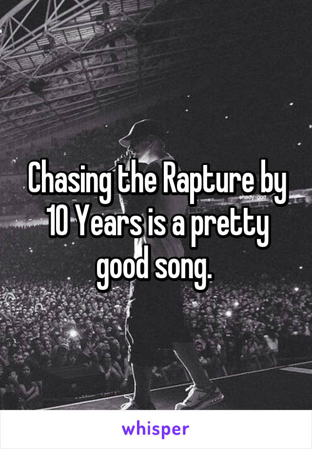 Chasing the Rapture by 10 Years is a pretty good song.