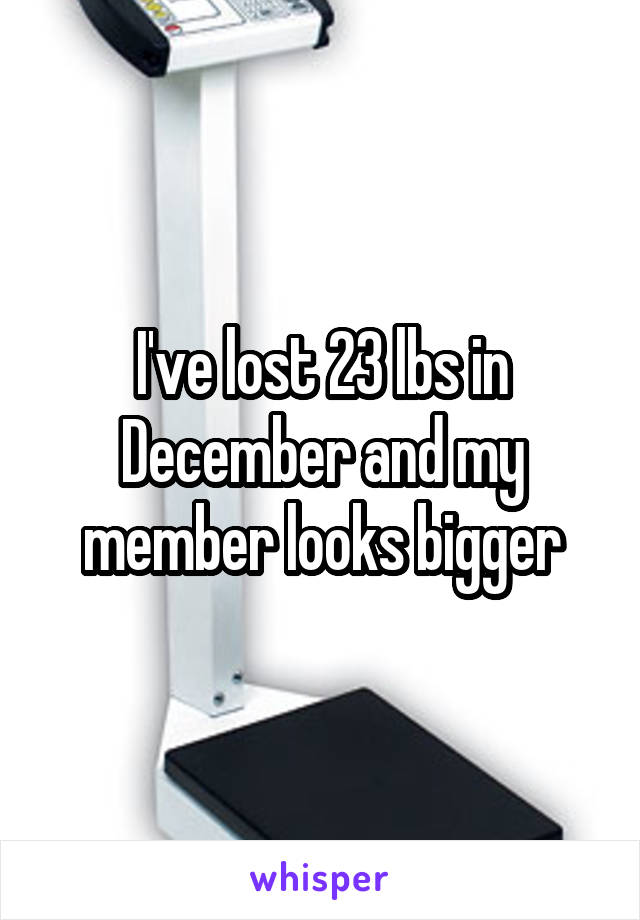 I've lost 23 lbs in December and my member looks bigger