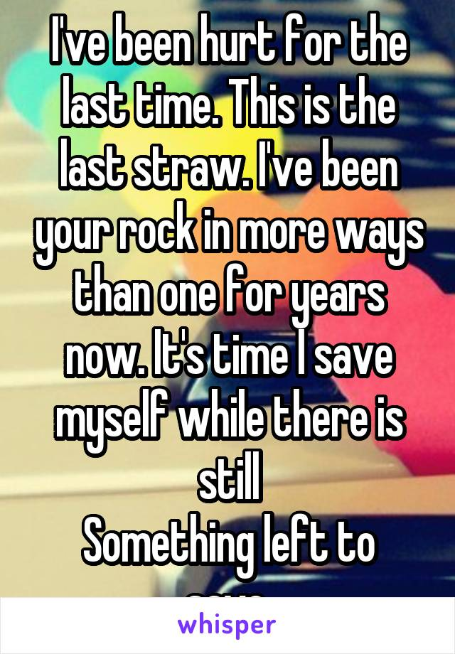 I've been hurt for the last time. This is the last straw. I've been your rock in more ways than one for years now. It's time I save myself while there is still Something left to save.