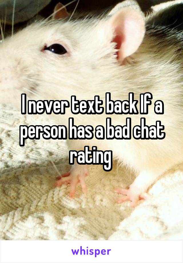 I never text back If a person has a bad chat rating