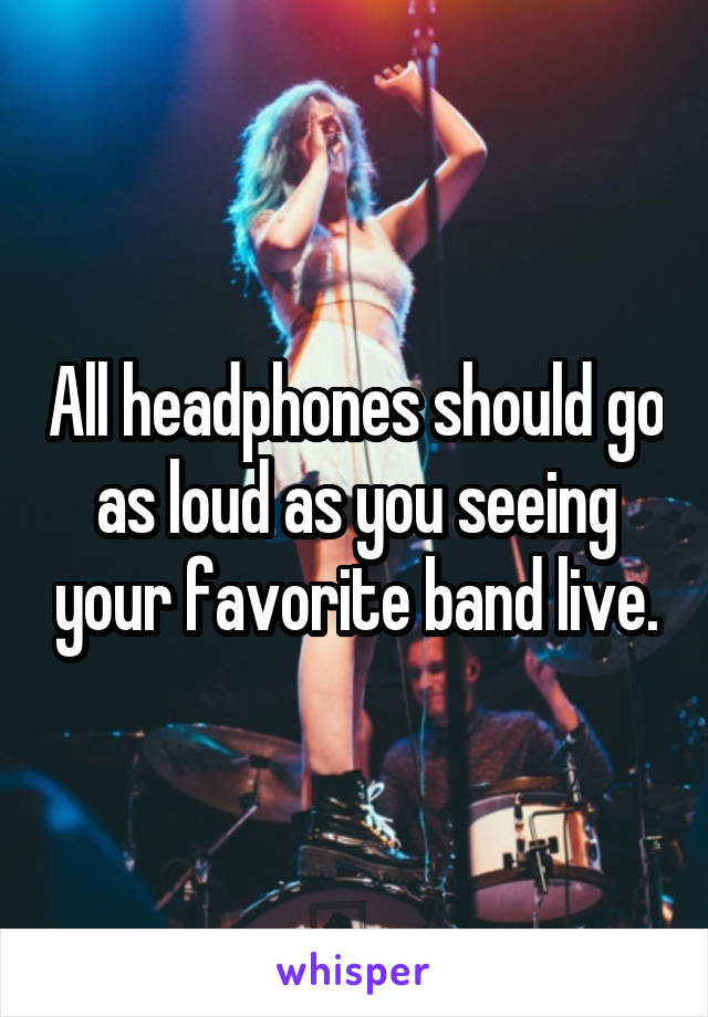 All headphones should go as loud as you seeing your favorite band live.