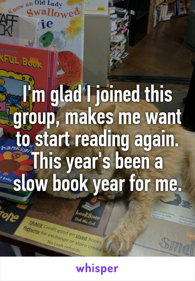 I'm glad I joined this group, makes me want to start reading again. This year's been a slow book year for me.