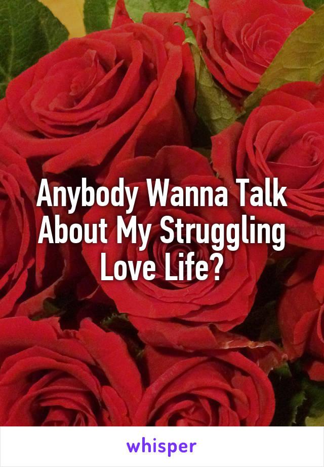 Anybody Wanna Talk About My Struggling Love Life?
