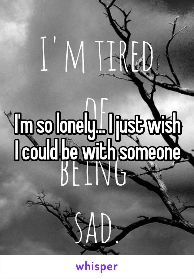 I'm so lonely... I just wish I could be with someone