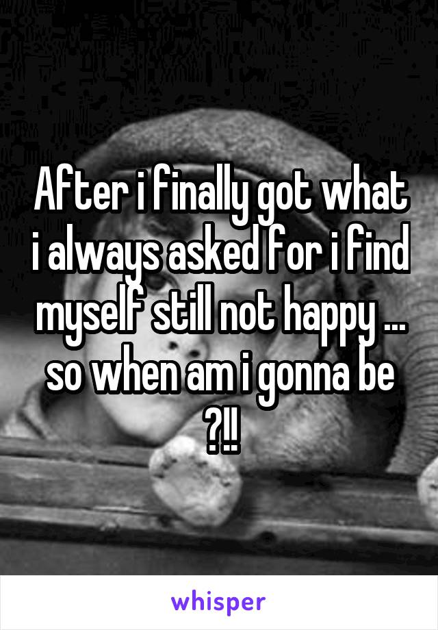 After i finally got what i always asked for i find myself still not happy ... so when am i gonna be ?!!