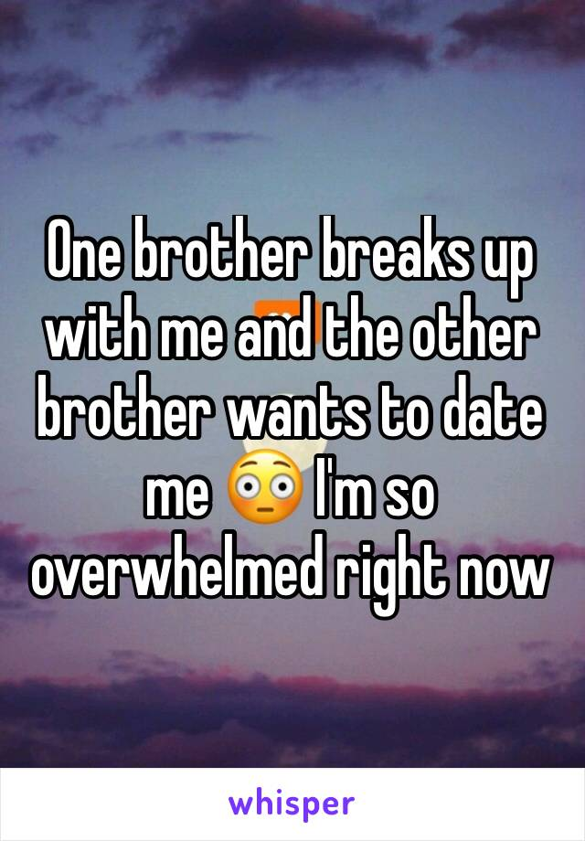 One brother breaks up with me and the other brother wants to date me 😳 I'm so overwhelmed right now