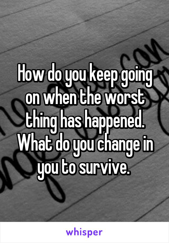 How do you keep going on when the worst thing has happened. What do you change in you to survive.