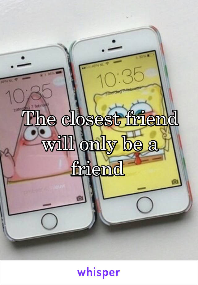 The closest friend will only be a friend