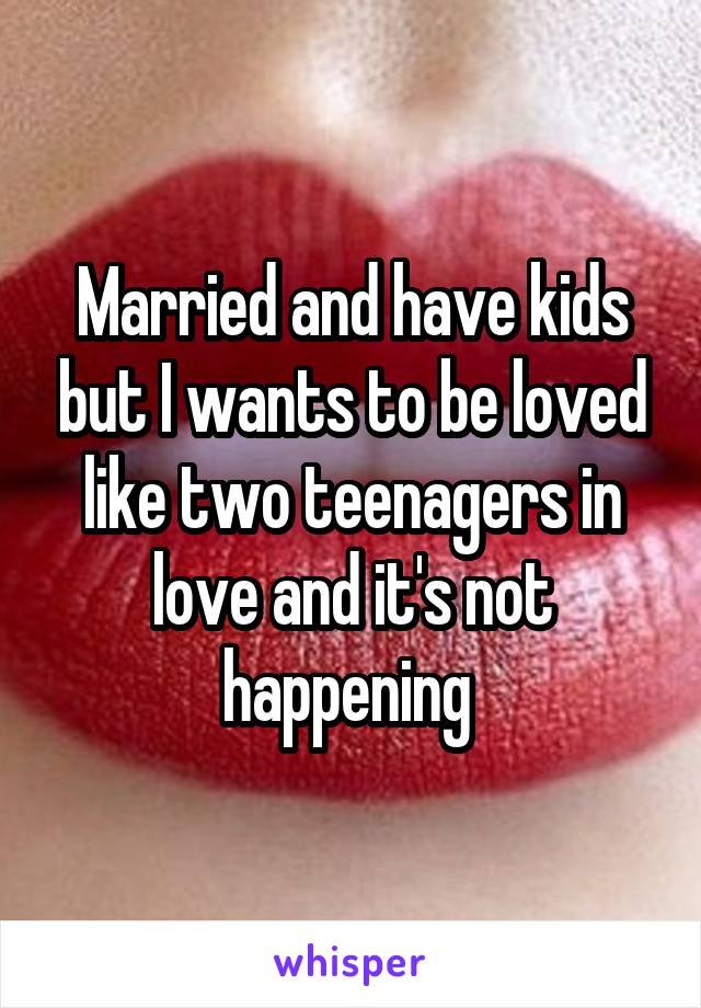 Married and have kids but I wants to be loved like two teenagers in love and it's not happening