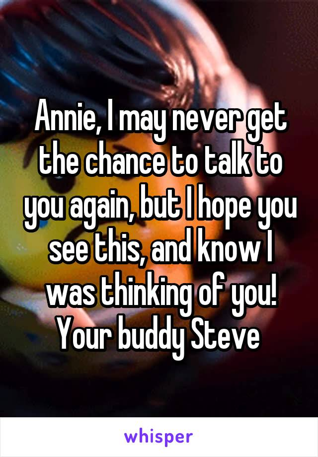 Annie, I may never get the chance to talk to you again, but I hope you see this, and know I was thinking of you! Your buddy Steve