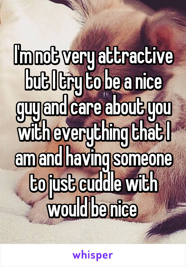 I'm not very attractive but I try to be a nice guy and care about you with everything that I am and having someone to just cuddle with would be nice