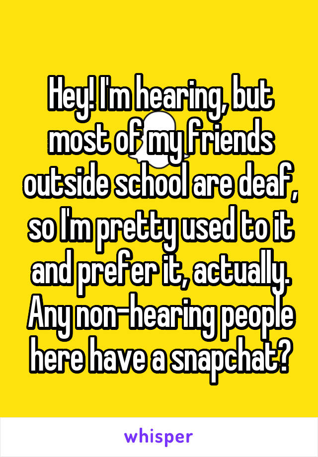 Hey! I'm hearing, but most of my friends outside school are deaf, so I'm pretty used to it and prefer it, actually. Any non-hearing people here have a snapchat?
