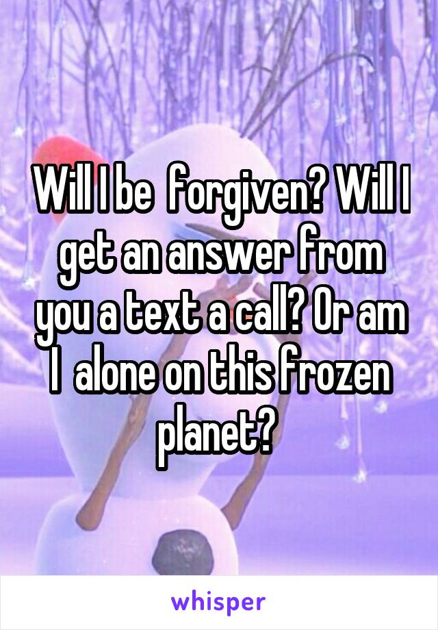 Will I be  forgiven? Will I get an answer from you a text a call? Or am I  alone on this frozen planet?