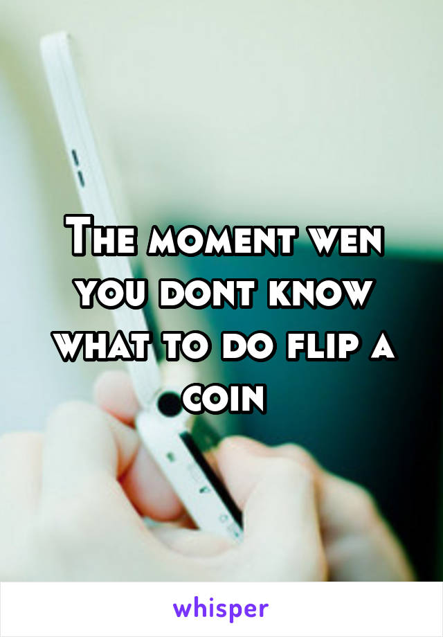 The moment wen you dont know what to do flip a coin