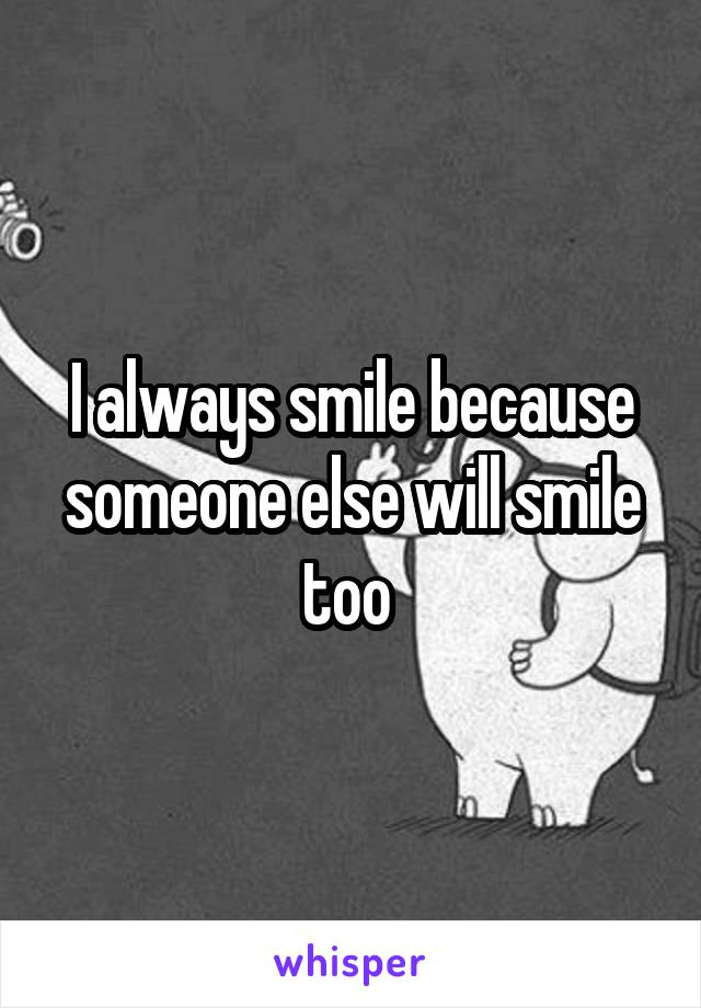 I always smile because someone else will smile too