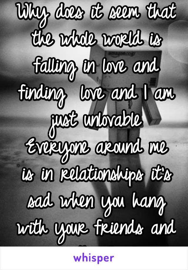 Why does it seem that the whole world is falling in love and finding  love and I am just unlovable Everyone around me is in relationships it's sad when you hang with your friends and your the 7 wheel