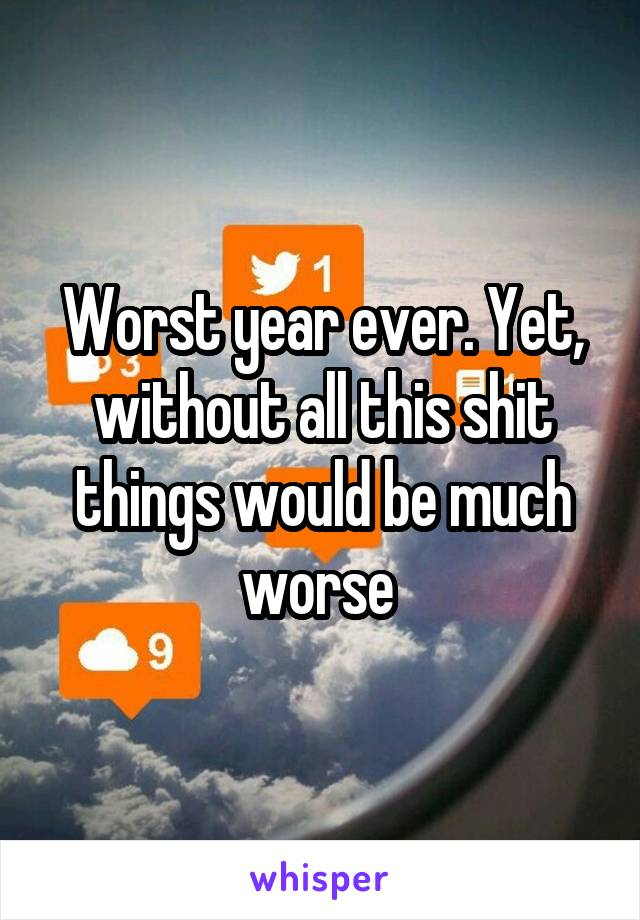 Worst year ever. Yet, without all this shit things would be much worse
