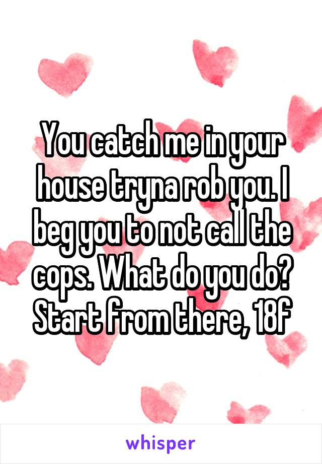 You catch me in your house tryna rob you. I beg you to not call the cops. What do you do? Start from there, 18f