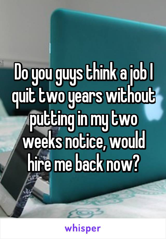 Do you guys think a job I quit two years without putting in my two weeks notice, would hire me back now?