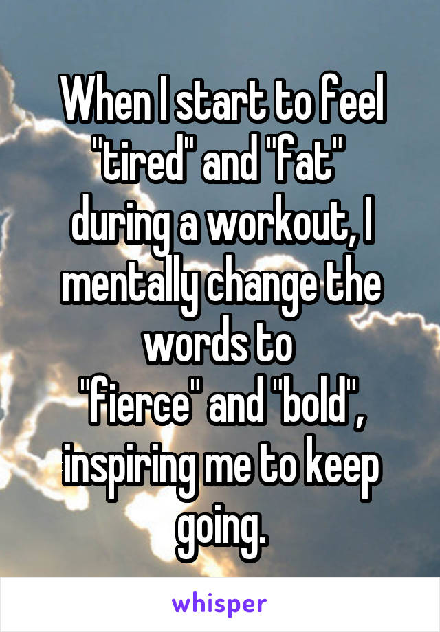 "When I start to feel ""tired"" and ""fat""  during a workout, I mentally change the words to  ""fierce"" and ""bold"", inspiring me to keep going."