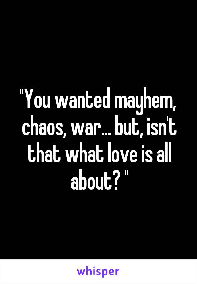 """""""You wanted mayhem,  chaos, war... but, isn't that what love is all about? """""""