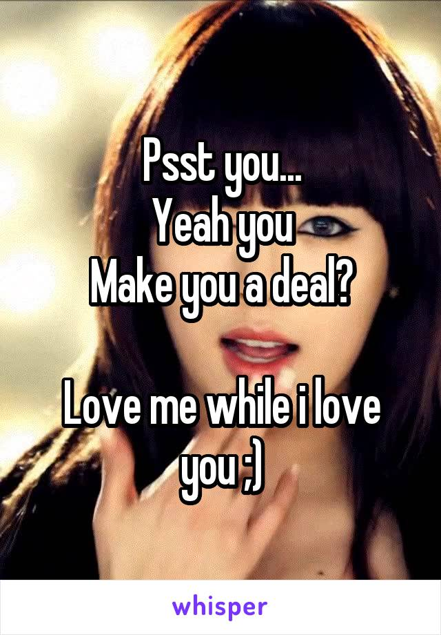 Psst you... Yeah you Make you a deal?  Love me while i love you ;)