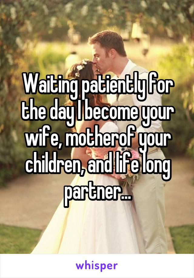 Waiting patiently for the day I become your wife, motherof your children, and life long partner...