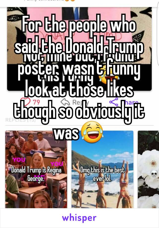 For the people who said the Donald Trump poster wasn't funny look at those likes though so obviously it was😂