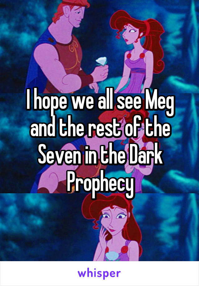 I hope we all see Meg and the rest of the Seven in the Dark Prophecy