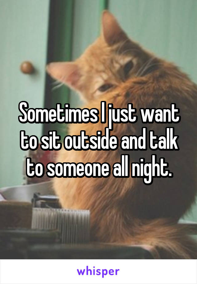 Sometimes I just want to sit outside and talk to someone all night.