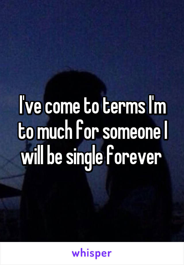 I've come to terms I'm to much for someone I will be single forever