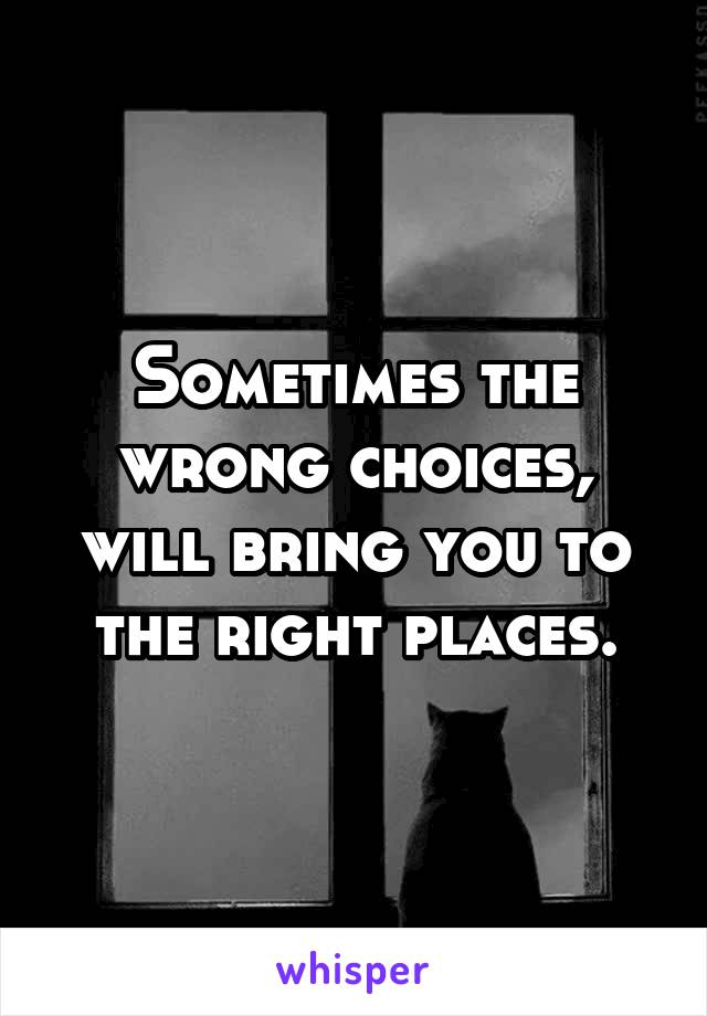 Sometimes the wrong choices, will bring you to the right places.