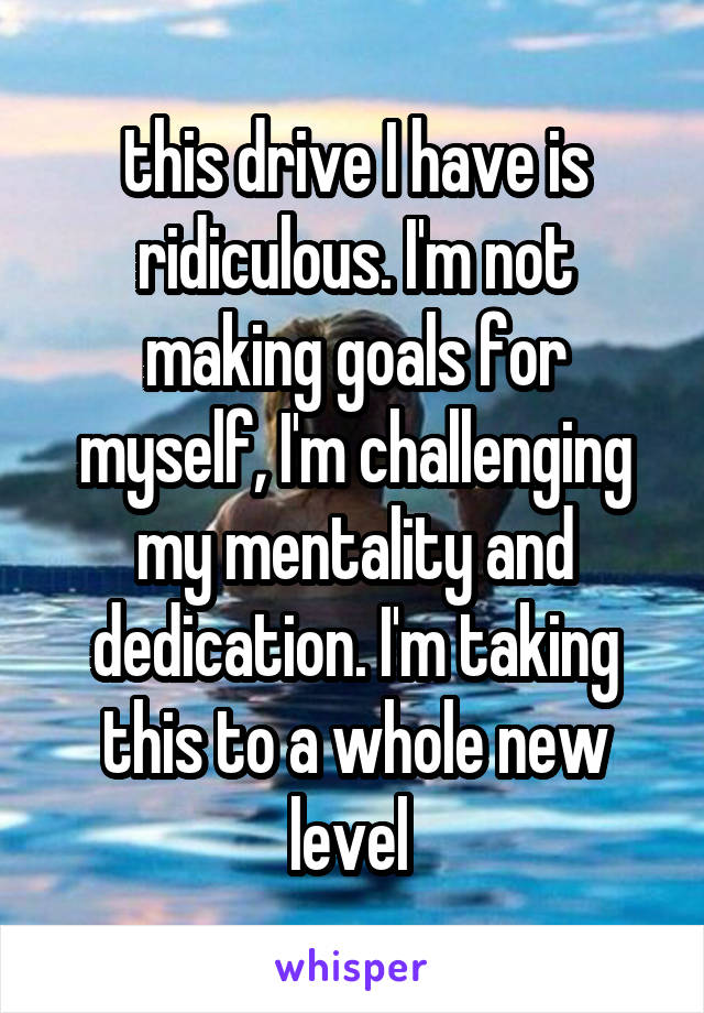 this drive I have is ridiculous. I'm not making goals for myself, I'm challenging my mentality and dedication. I'm taking this to a whole new level
