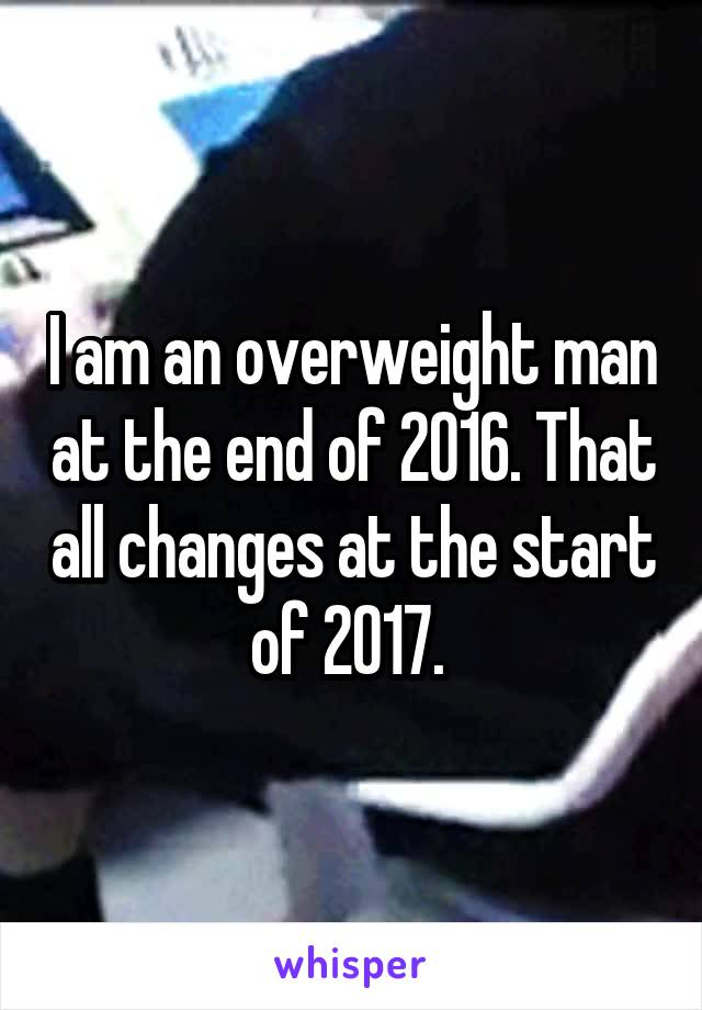 I am an overweight man at the end of 2016. That all changes at the start of 2017.