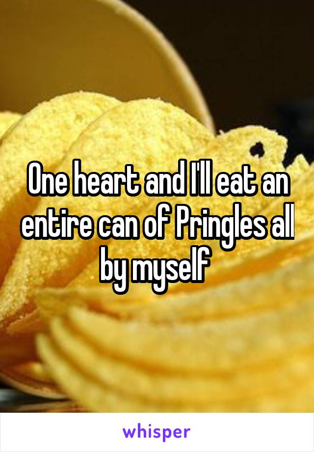 One heart and I'll eat an entire can of Pringles all by myself