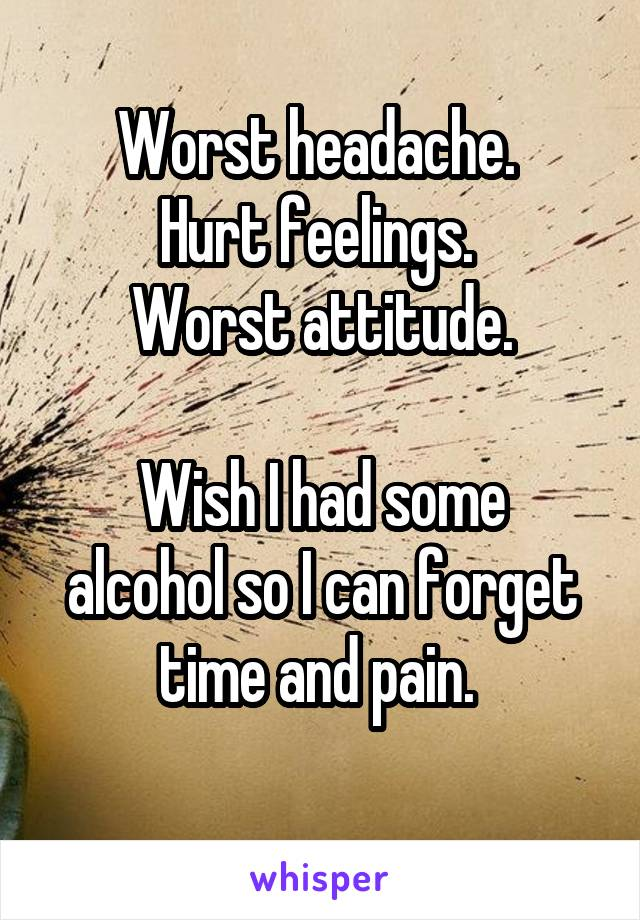 Worst headache.  Hurt feelings.  Worst attitude.  Wish I had some alcohol so I can forget time and pain.