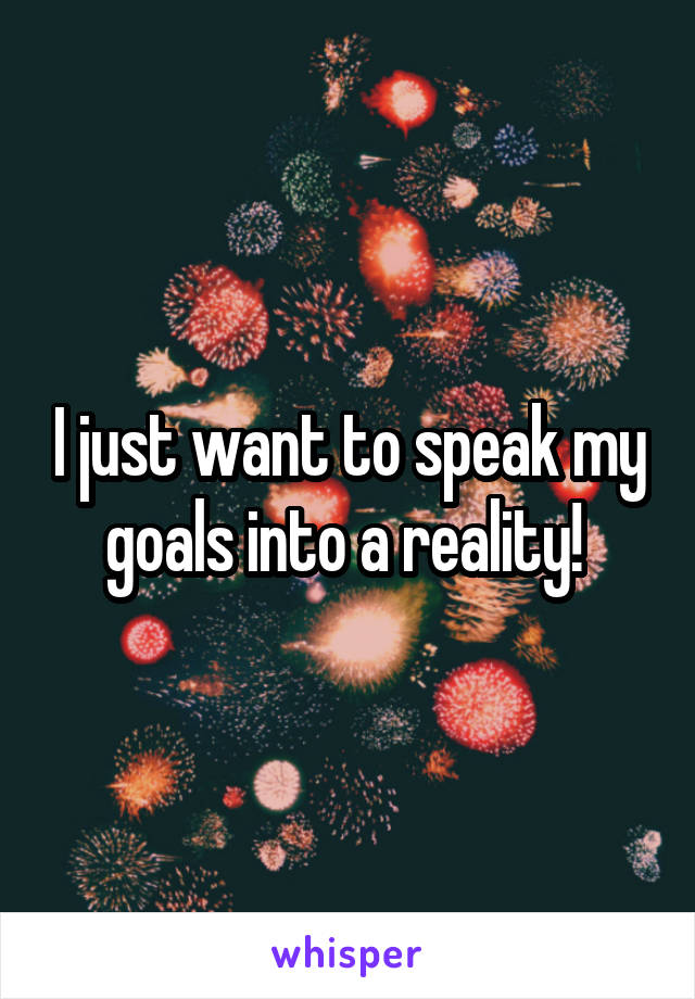 I just want to speak my goals into a reality!