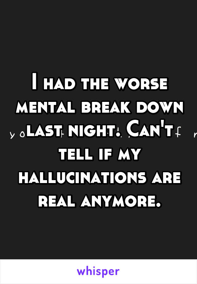 I had the worse mental break down last night. Can't tell if my hallucinations are real anymore.