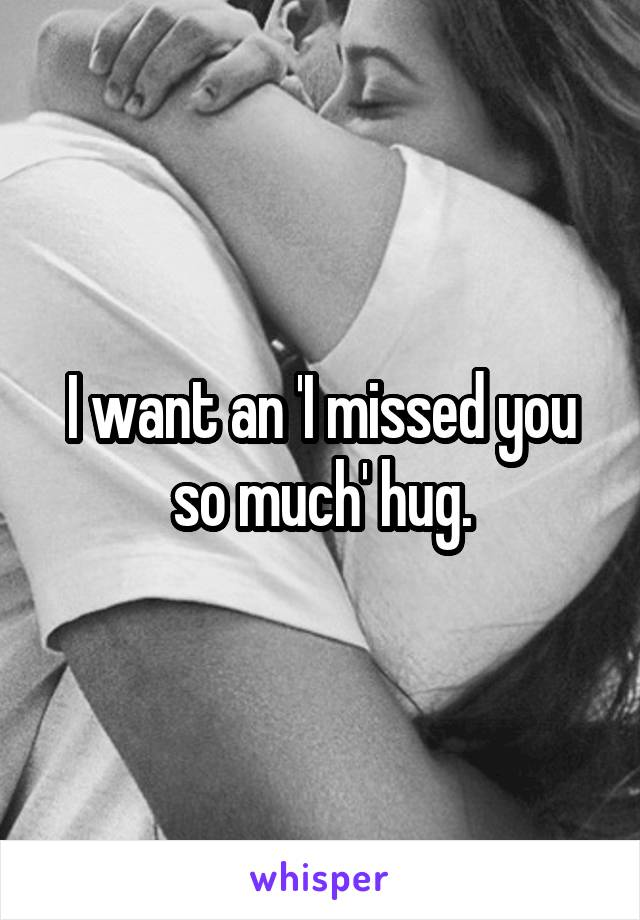 I want an 'I missed you so much' hug.