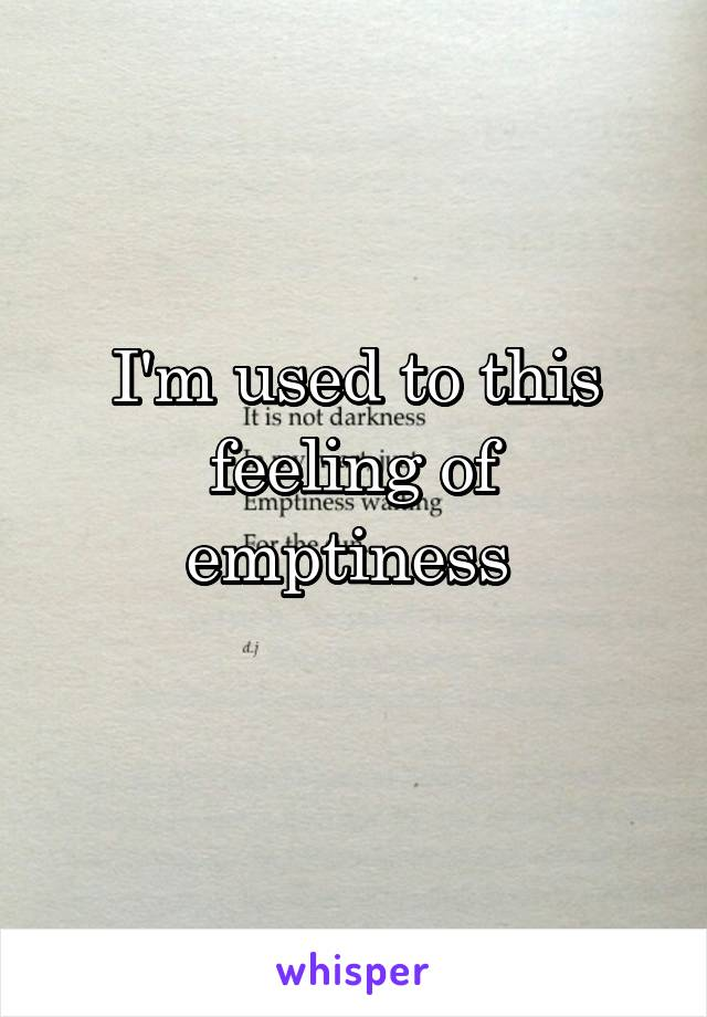 I'm used to this feeling of emptiness