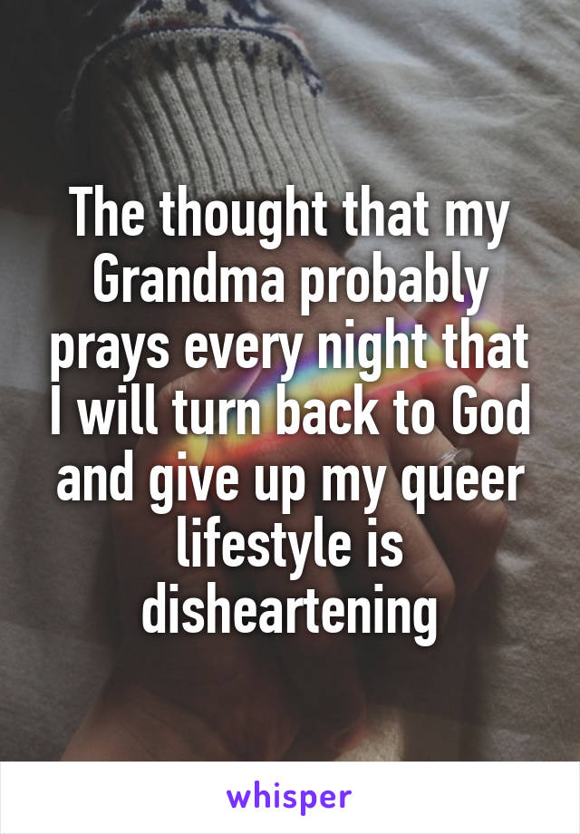 The thought that my Grandma probably prays every night that I will turn back to God and give up my queer lifestyle is disheartening