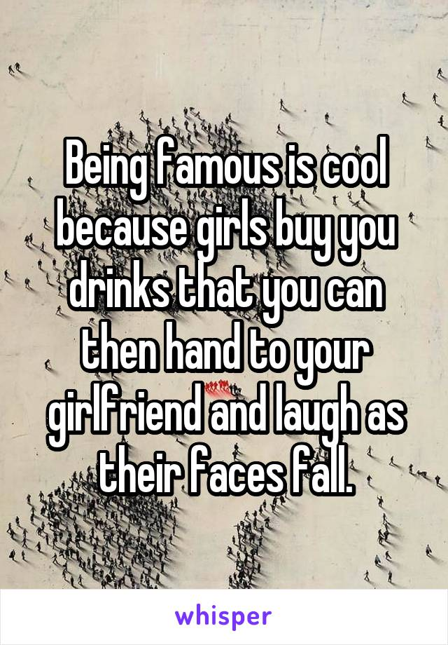 Being famous is cool because girls buy you drinks that you can then hand to your girlfriend and laugh as their faces fall.