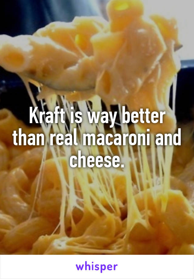 Kraft is way better than real macaroni and cheese.